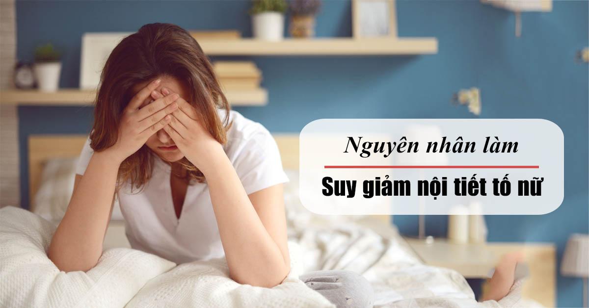 Nguyên nhân suy giảm nội tiết tố nữ và cách khắc phục hiệu quả