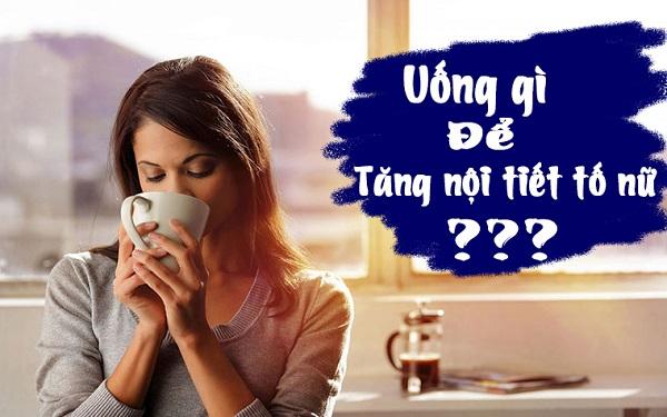 Uống gì để tăng nội tiết tố nữ – Bật mí 8 thức uống giúp tăng cường nội tiết hiệu quả